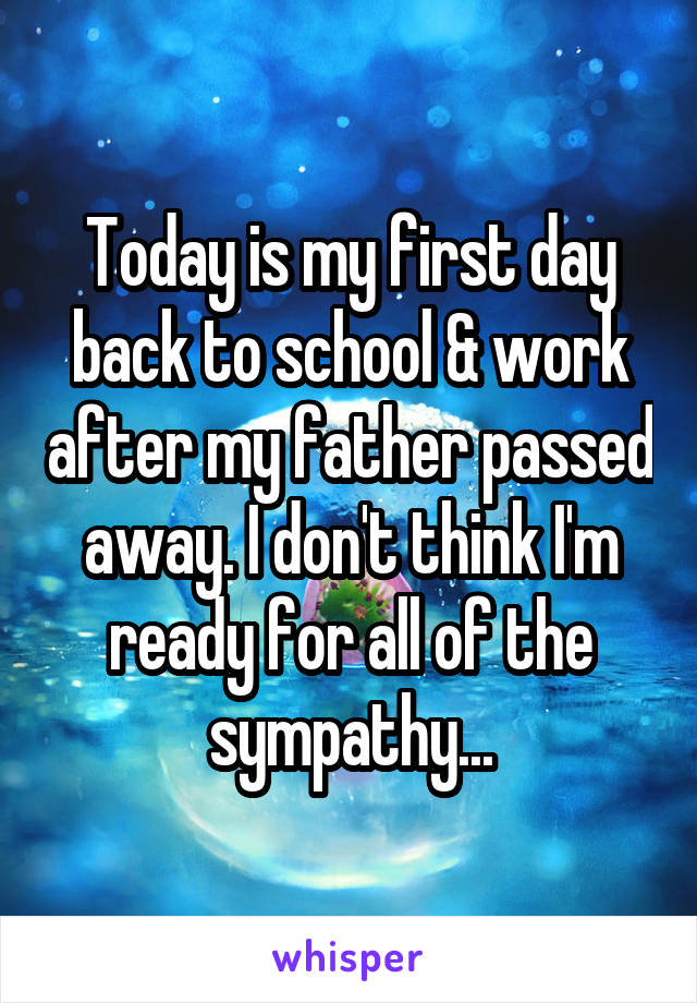 Today is my first day back to school & work after my father passed away. I don't think I'm ready for all of the sympathy...