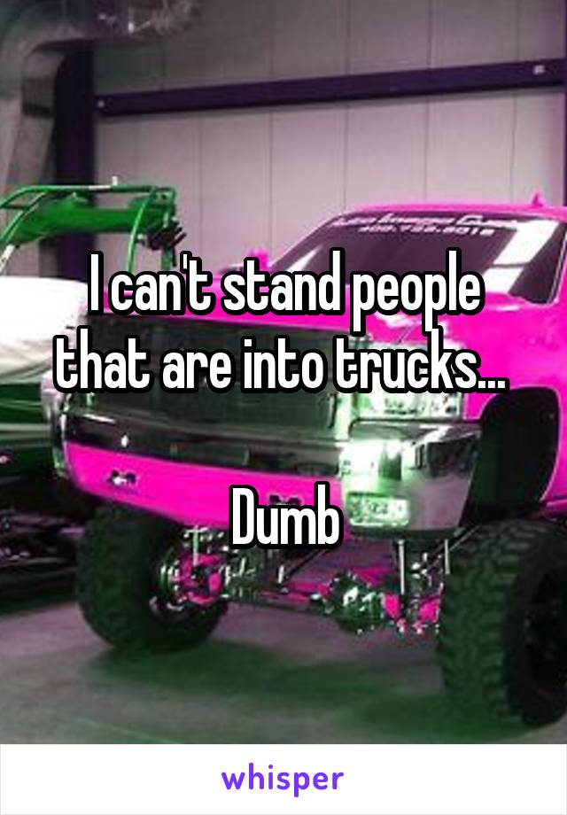 I can't stand people that are into trucks...   Dumb