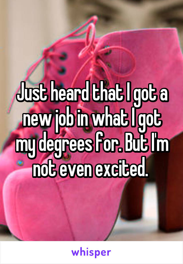 Just heard that I got a new job in what I got my degrees for. But I'm not even excited.