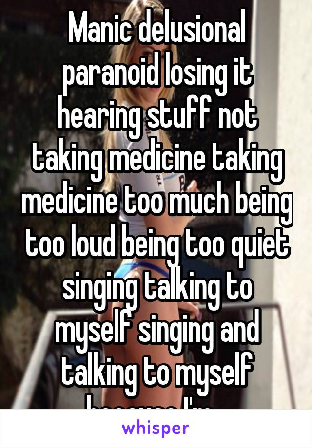 Manic delusional paranoid losing it hearing stuff not taking medicine taking medicine too much being too loud being too quiet singing talking to myself singing and talking to myself because I'm...