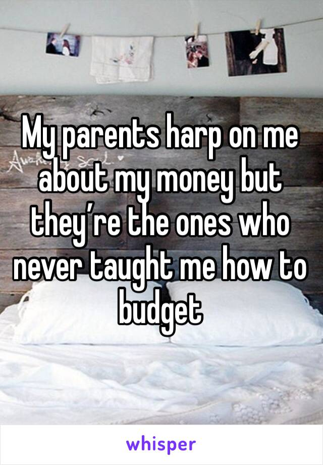 My parents harp on me about my money but they're the ones who never taught me how to budget