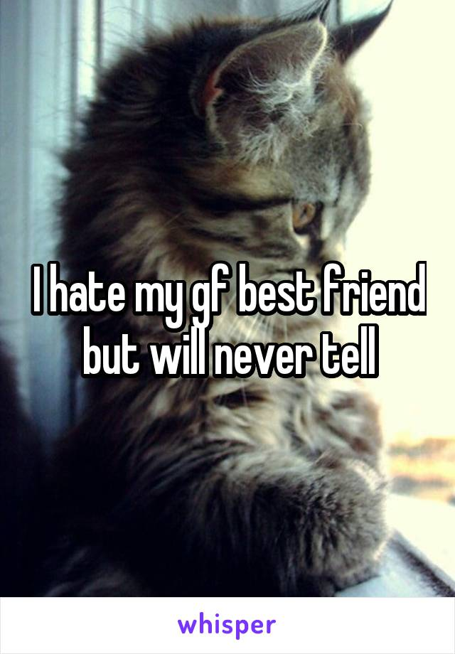 I hate my gf best friend but will never tell