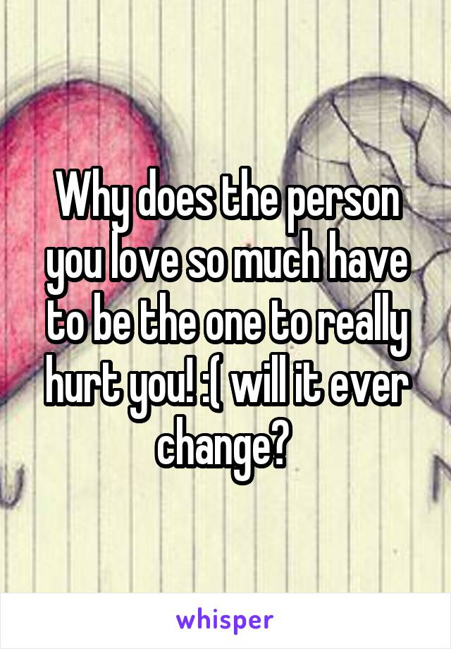 Why does the person you love so much have to be the one to really hurt you! :( will it ever change?