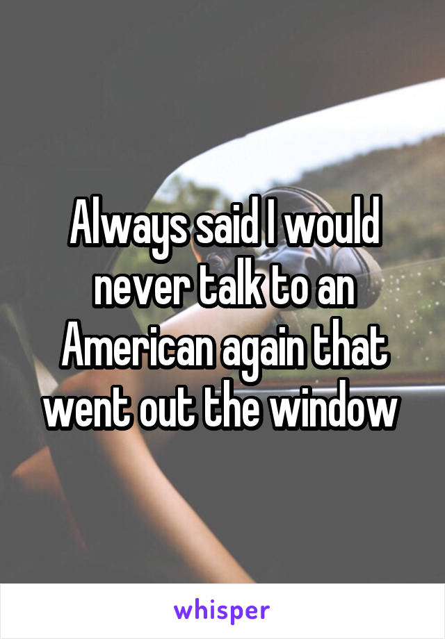 Always said I would never talk to an American again that went out the window