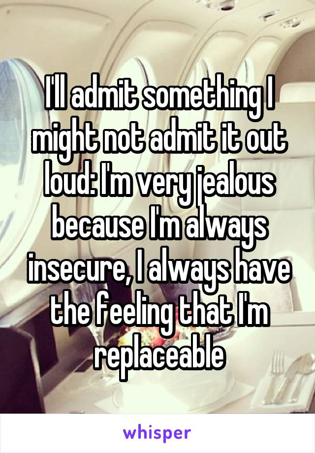 I'll admit something I might not admit it out loud: I'm very jealous because I'm always insecure, I always have the feeling that I'm replaceable
