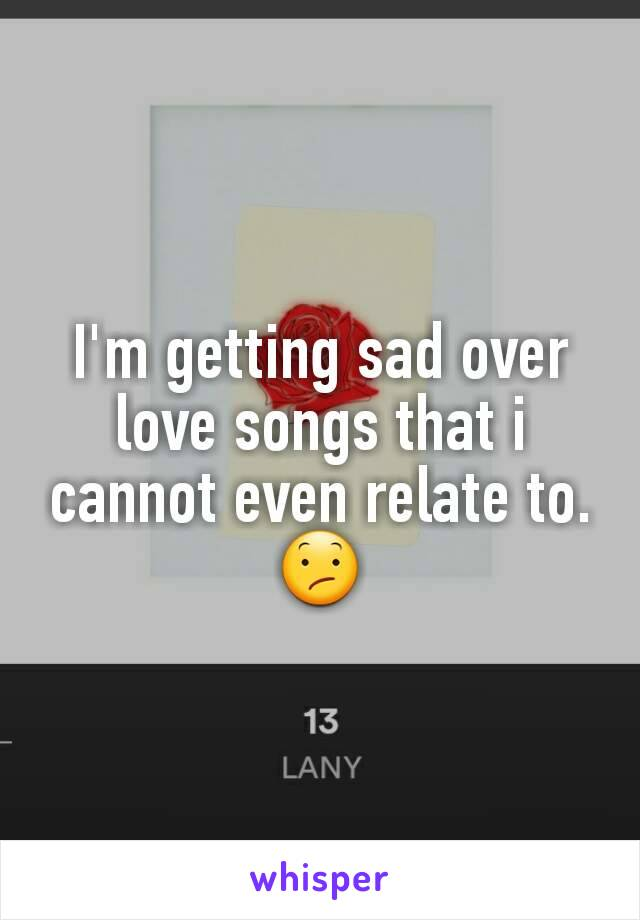 I'm getting sad over love songs that i cannot even relate to.😕