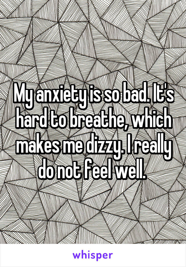 My anxiety is so bad. It's hard to breathe, which makes me dizzy. I really do not feel well.