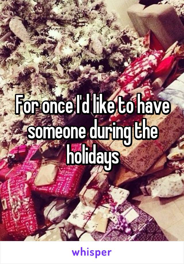 For once I'd like to have someone during the holidays
