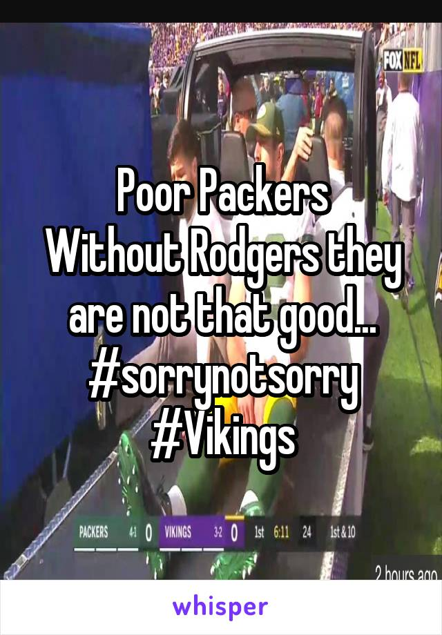 Poor Packers Without Rodgers they are not that good... #sorrynotsorry #Vikings