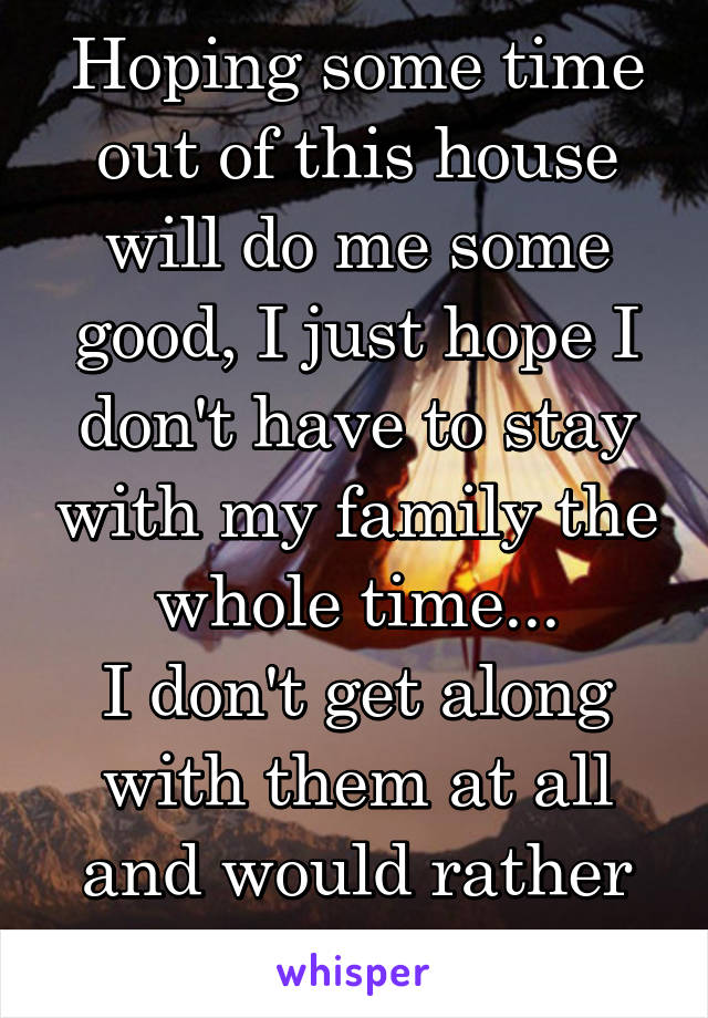 Hoping some time out of this house will do me some good, I just hope I don't have to stay with my family the whole time... I don't get along with them at all and would rather forget about them..