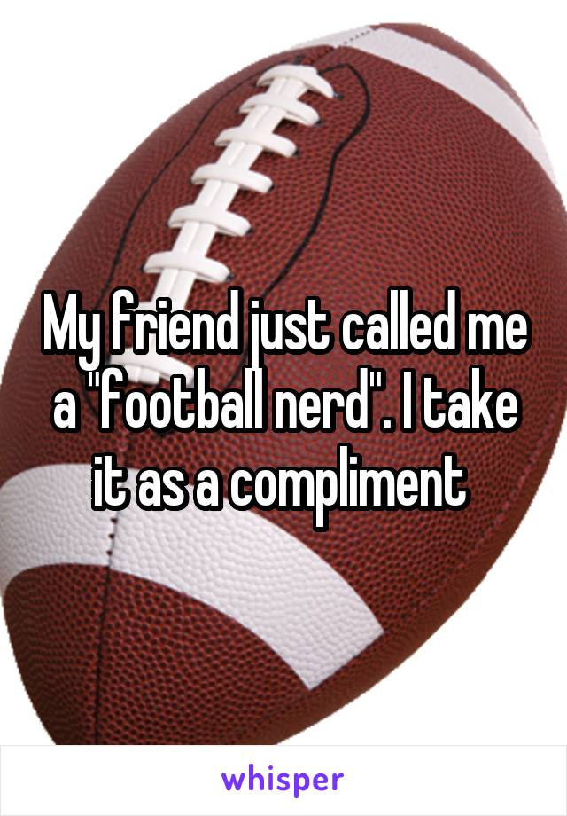 """My friend just called me a """"football nerd"""". I take it as a compliment"""