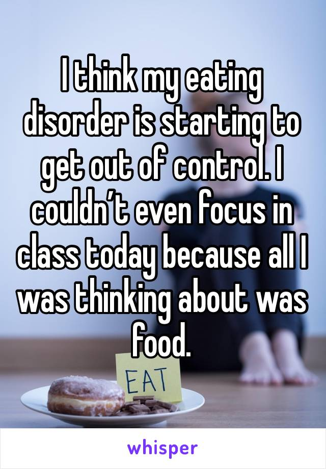 I think my eating disorder is starting to get out of control. I couldn't even focus in class today because all I was thinking about was food.