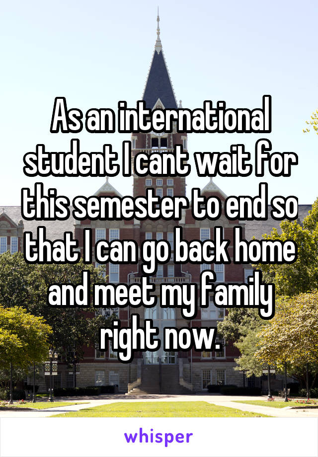 As an international student I cant wait for this semester to end so that I can go back home and meet my family right now.