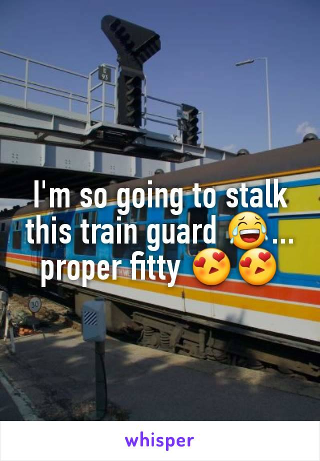 I'm so going to stalk this train guard 😂... proper fitty 😍😍