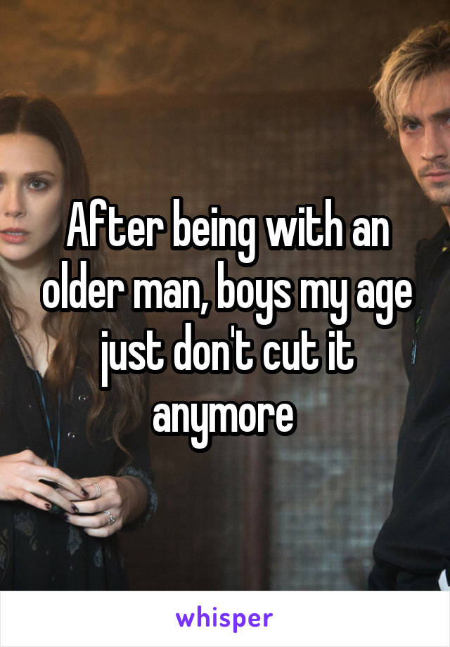After being with an older man, boys my age just don't cut it anymore