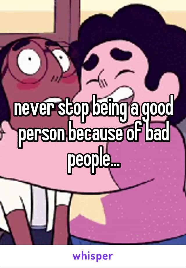 never stop being a good person because of bad people...