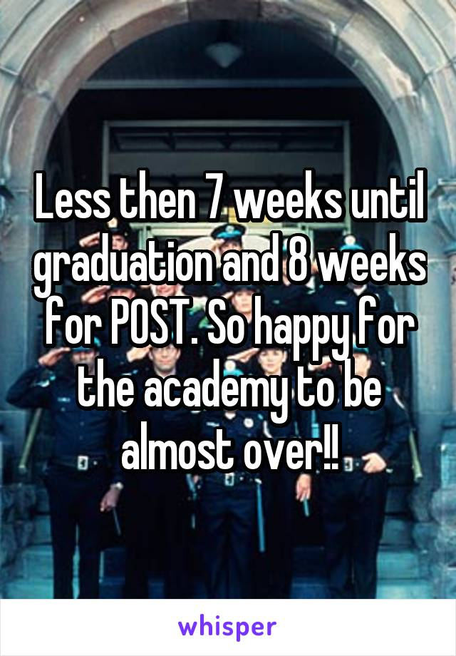 Less then 7 weeks until graduation and 8 weeks for POST. So happy for the academy to be almost over!!