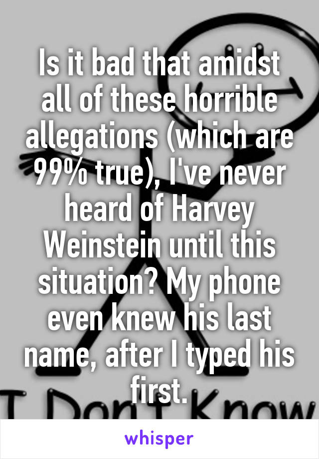 Is it bad that amidst all of these horrible allegations (which are 99% true), I've never heard of Harvey Weinstein until this situation? My phone even knew his last name, after I typed his first.