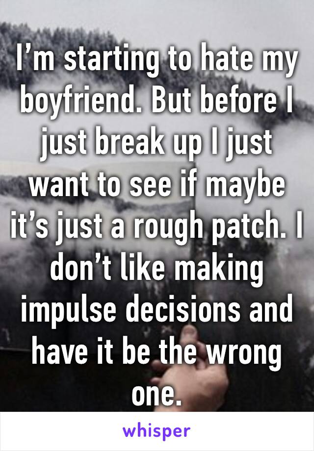 I'm starting to hate my boyfriend. But before I just break up I just want to see if maybe it's just a rough patch. I don't like making impulse decisions and have it be the wrong one.