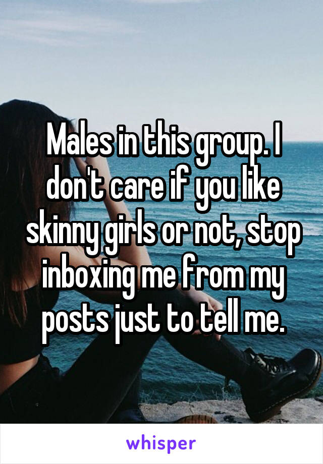Males in this group. I don't care if you like skinny girls or not, stop inboxing me from my posts just to tell me.