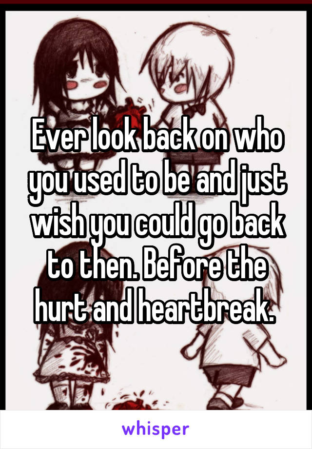 Ever look back on who you used to be and just wish you could go back to then. Before the hurt and heartbreak.