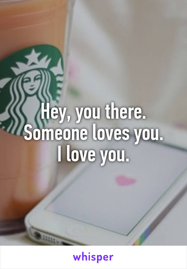 Hey, you there. Someone loves you. I love you.