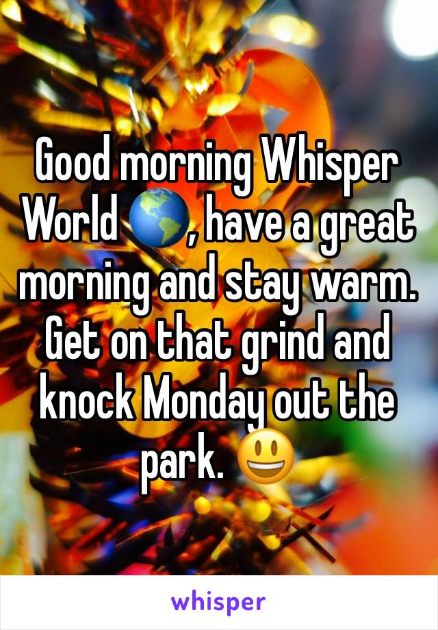 Good morning Whisper World 🌎, have a great morning and stay warm. Get on that grind and knock Monday out the park. 😃