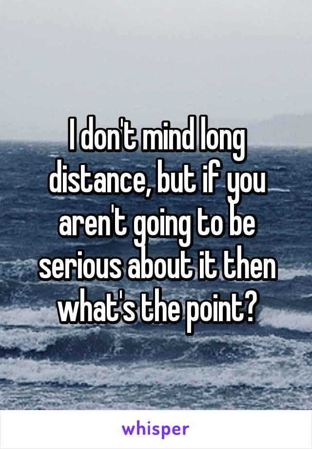 I don't mind long distance, but if you aren't going to be serious about it then what's the point?