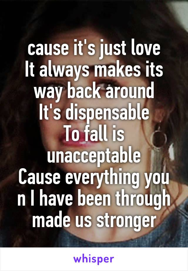 cause it's just love It always makes its way back around It's dispensable To fall is unacceptable Cause everything you n I have been through made us stronger