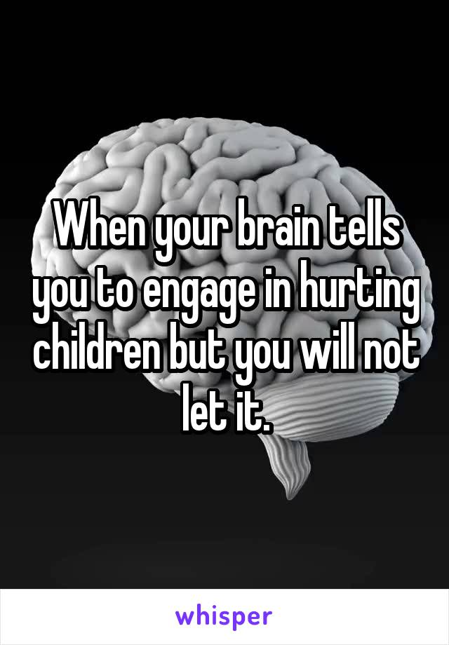 When your brain tells you to engage in hurting children but you will not let it.