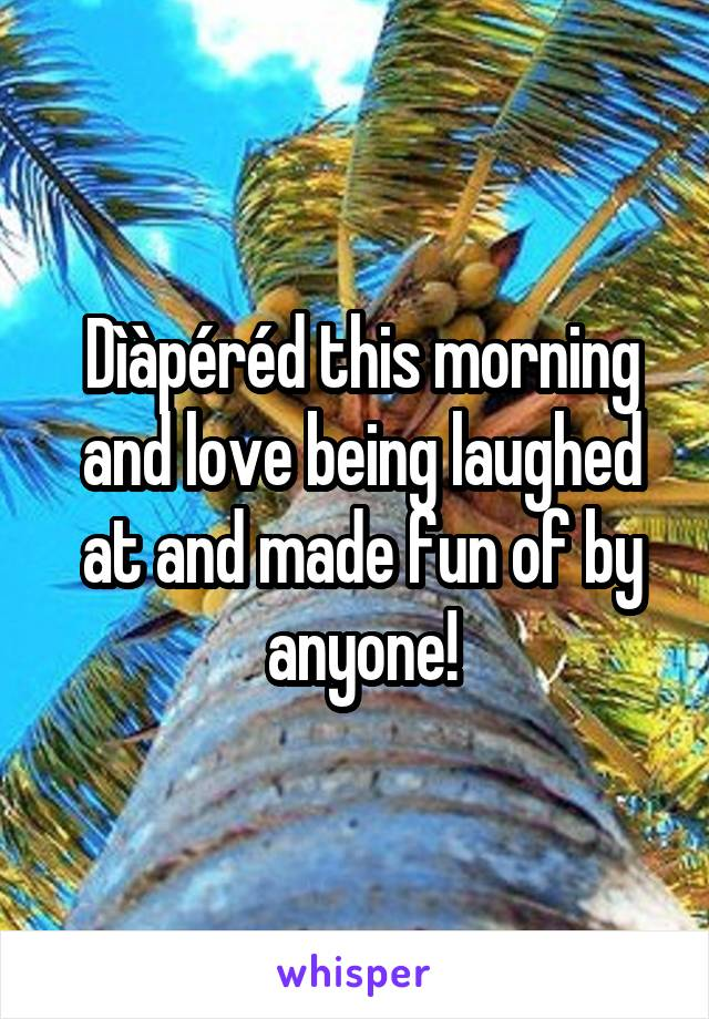 Dìàpéréd this morning and love being laughed at and made fun of by anyone!