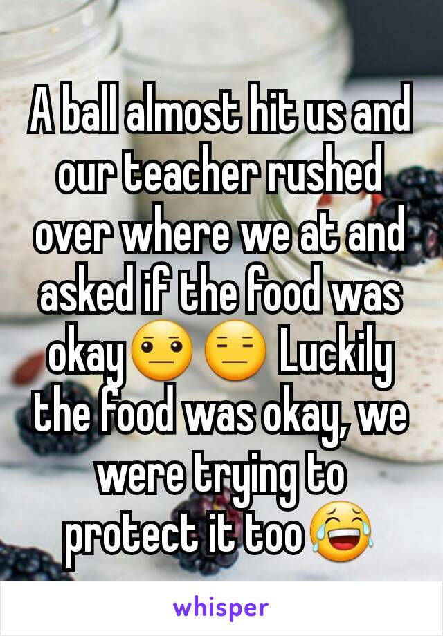 A ball almost hit us and our teacher rushed over where we at and asked if the food was okay😐😑 Luckily the food was okay, we were trying to protect it too😂
