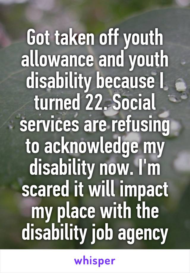 Got taken off youth allowance and youth disability because I turned 22. Social services are refusing to acknowledge my disability now. I'm scared it will impact my place with the disability job agency