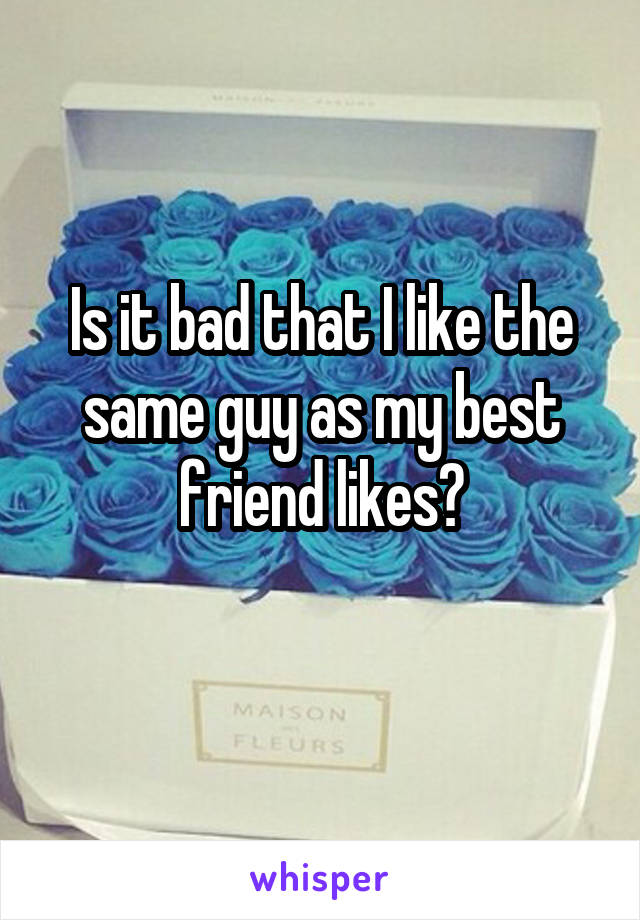 Is it bad that I like the same guy as my best friend likes?