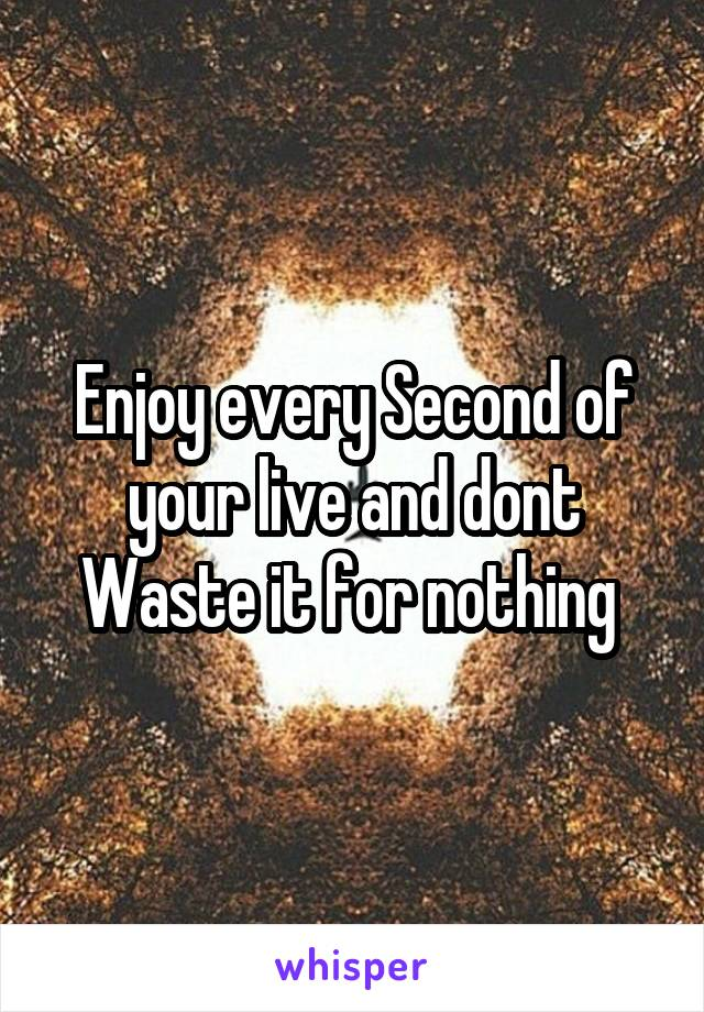 Enjoy every Second of your live and dont Waste it for nothing