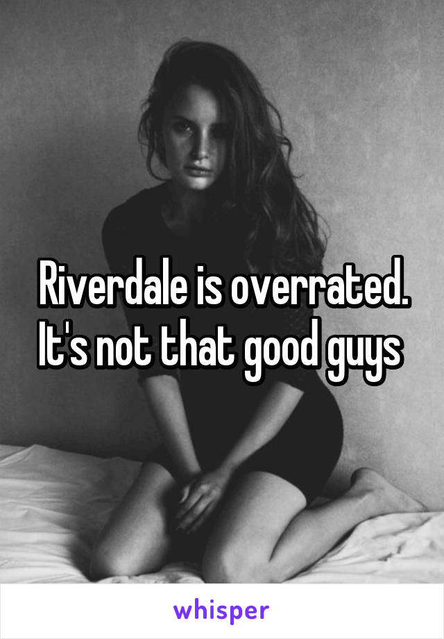 Riverdale is overrated. It's not that good guys