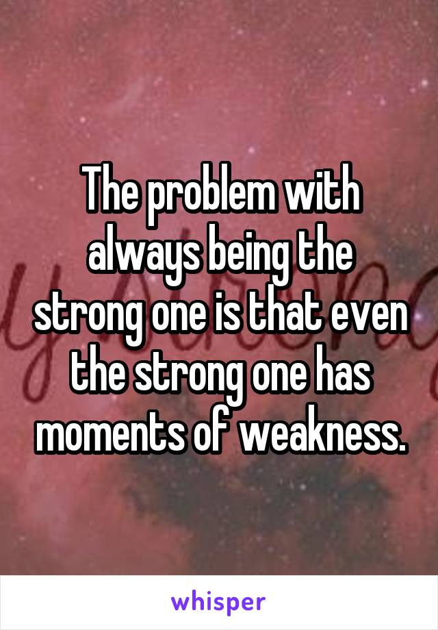 The problem with always being the strong one is that even the strong one has moments of weakness.