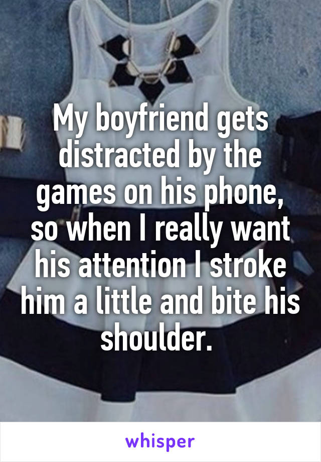 My boyfriend gets distracted by the games on his phone, so when I really want his attention I stroke him a little and bite his shoulder.