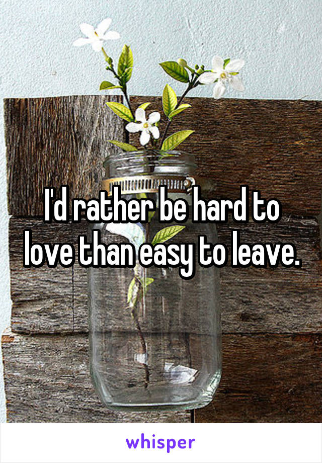 I'd rather be hard to love than easy to leave.