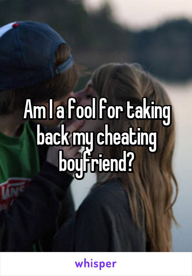 Am I a fool for taking back my cheating boyfriend?