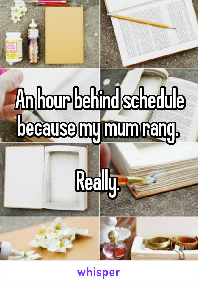 An hour behind schedule because my mum rang.   Really.