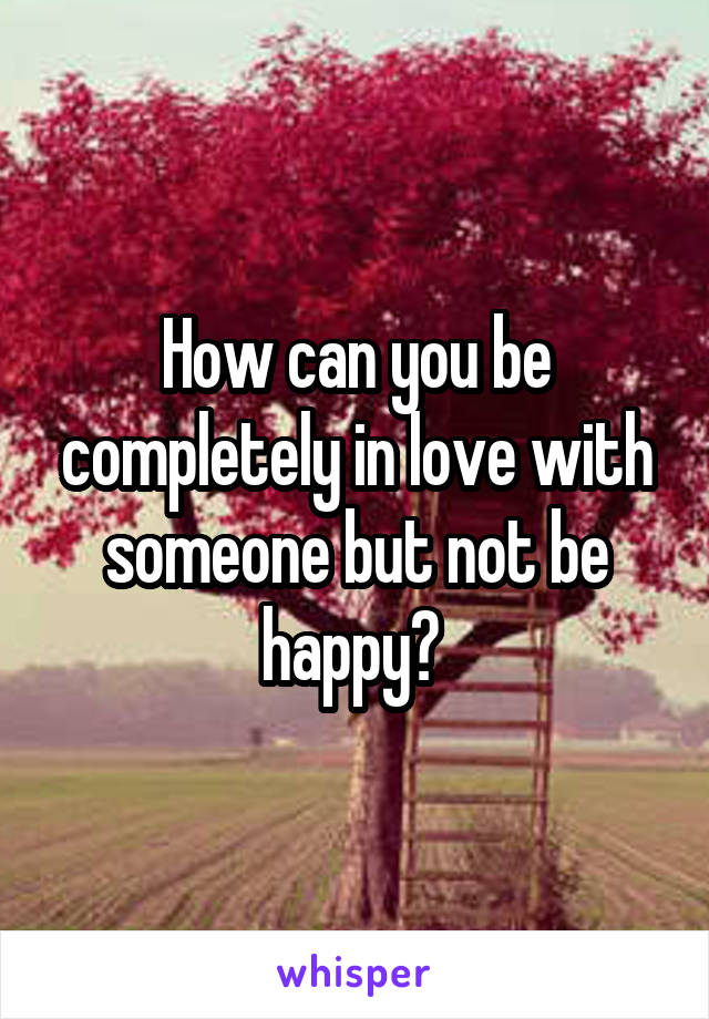 How can you be completely in love with someone but not be happy?