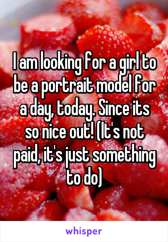 I am looking for a girl to be a portrait model for a day, today. Since its so nice out! (It's not paid, it's just something to do)