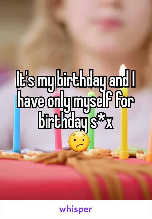 It's my birthday and I have only myself for birthday s*x   😕
