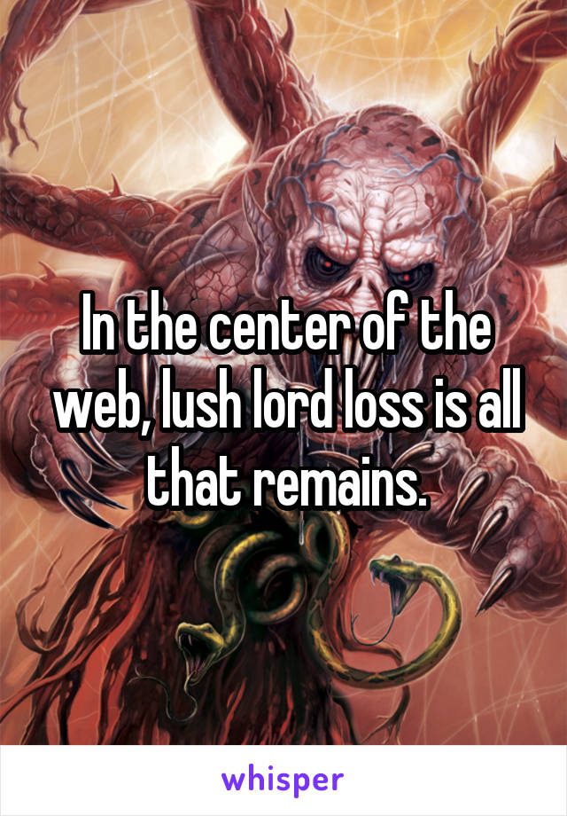 In the center of the web, lush lord loss is all that remains.