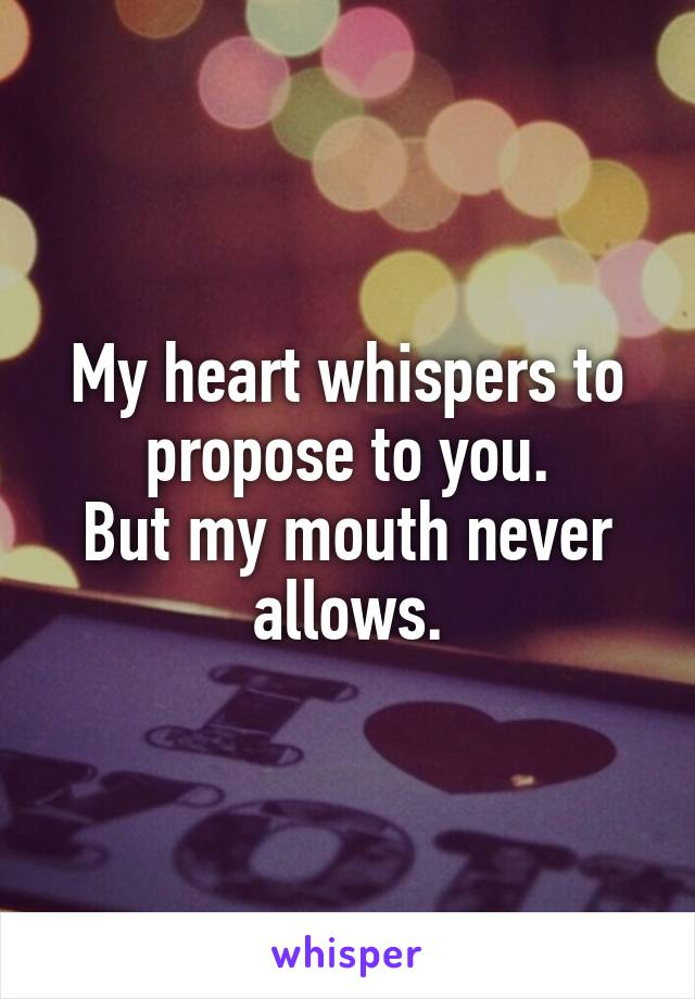 My heart whispers to propose to you. But my mouth never allows.