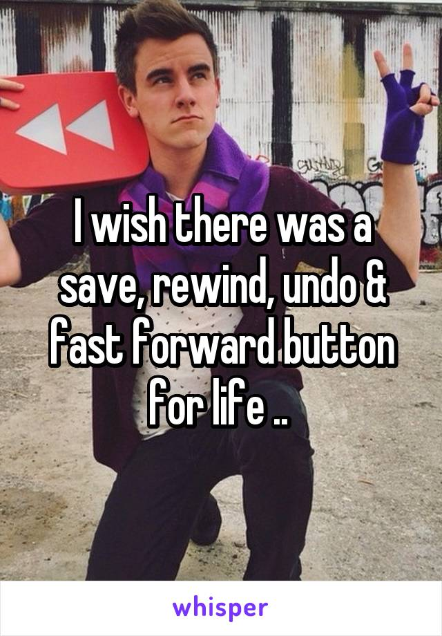 I wish there was a save, rewind, undo & fast forward button for life ..