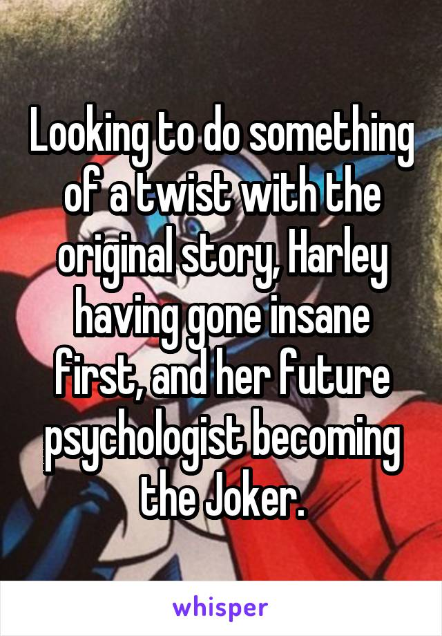 Looking to do something of a twist with the original story, Harley having gone insane first, and her future psychologist becoming the Joker.