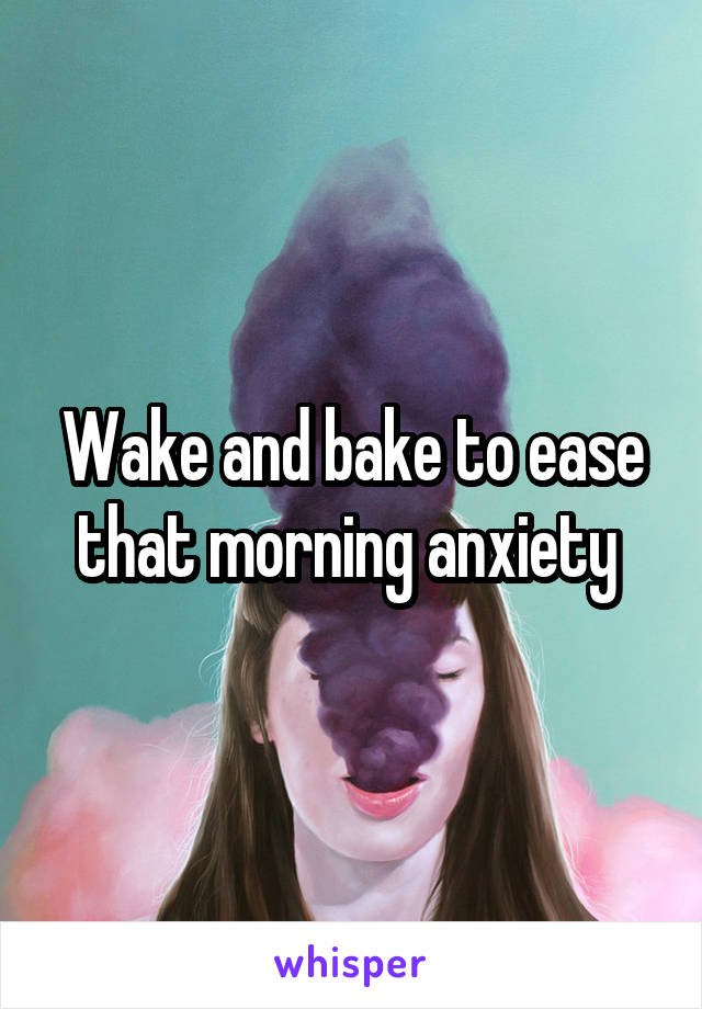 Wake and bake to ease that morning anxiety