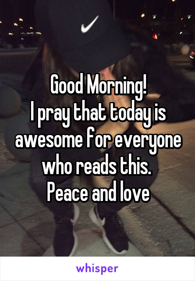 Good Morning! I pray that today is awesome for everyone who reads this.  Peace and love